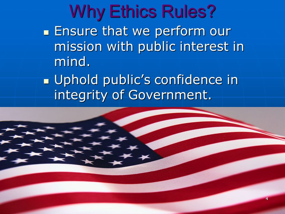 Why Ethics Rules Ensure that we perform our mission with public interest in mind. Uphold public's confidence in integrity of Government.