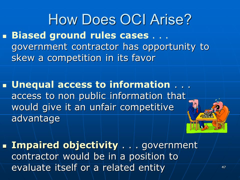 How Does OCI Arise Biased ground rules cases . . . government contractor has opportunity to skew a competition in its favor.