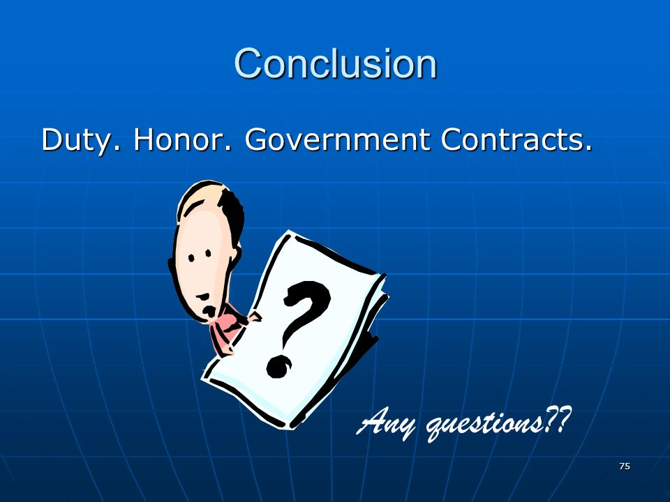 Conclusion Duty. Honor. Government Contracts. Any questions