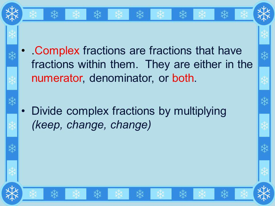 Complex fractions are fractions that have fractions within them