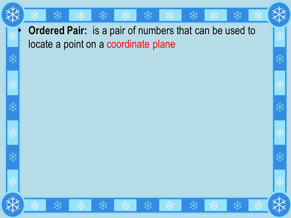 Ordered Pair: is a pair of numbers that can be used to locate a point on a coordinate plane