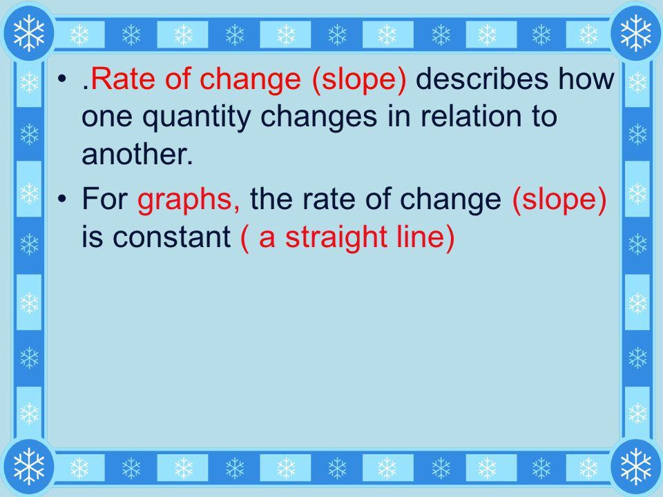 For graphs, the rate of change (slope) is constant ( a straight line)