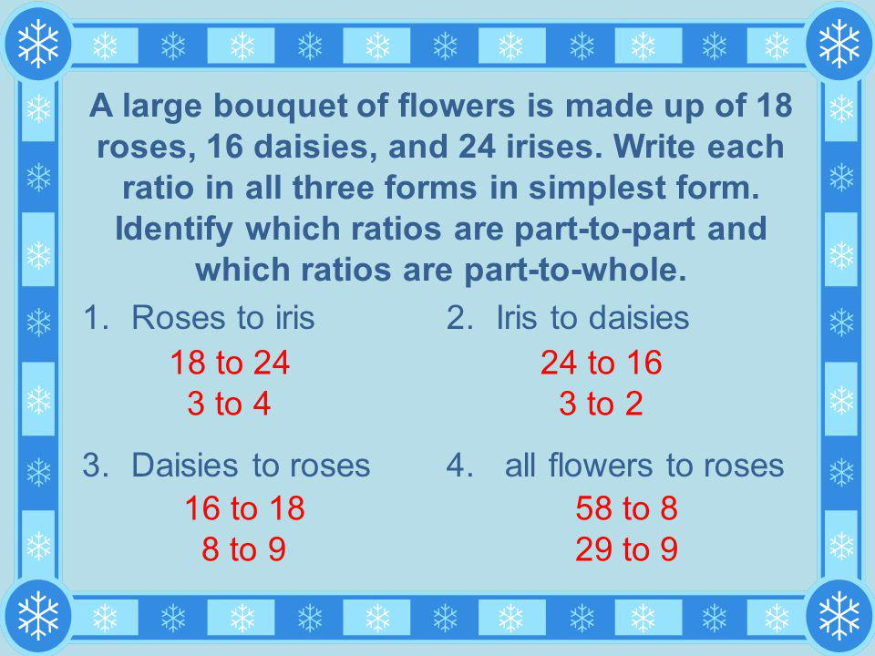 A large bouquet of flowers is made up of 18 roses, 16 daisies, and 24 irises. Write each ratio in all three forms in simplest form. Identify which ratios are part-to-part and which ratios are part-to-whole.