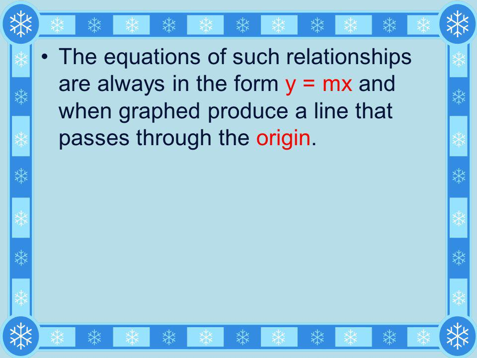 The equations of such relationships are always in the form y = mx and when graphed produce a line that passes through the origin.