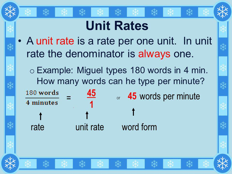 Unit Rates A unit rate is a rate per one unit. In unit rate the denominator is always one.