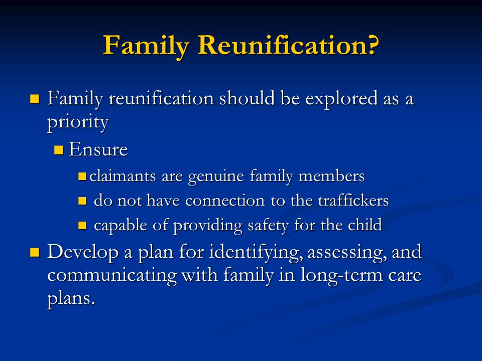 Family Reunification Family reunification should be explored as a priority. Ensure. claimants are genuine family members.