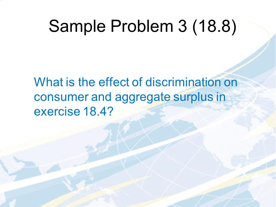 Sample Problem 3 (18.8) What is the effect of discrimination on consumer and aggregate surplus in exercise 18.4