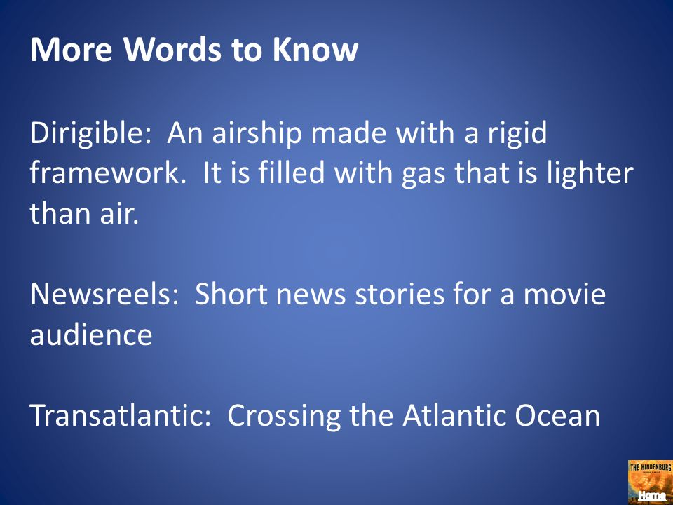 More Words to Know Dirigible: An airship made with a rigid framework. It is filled with gas that is lighter than air.