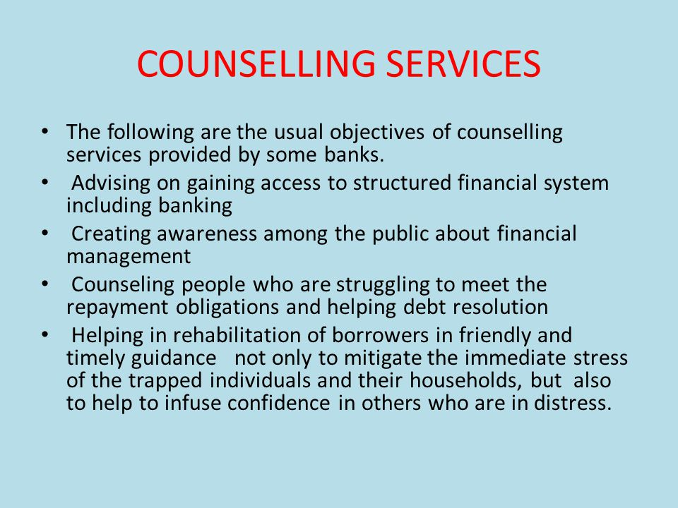 COUNSELLING SERVICES The following are the usual objectives of counselling services provided by some banks.