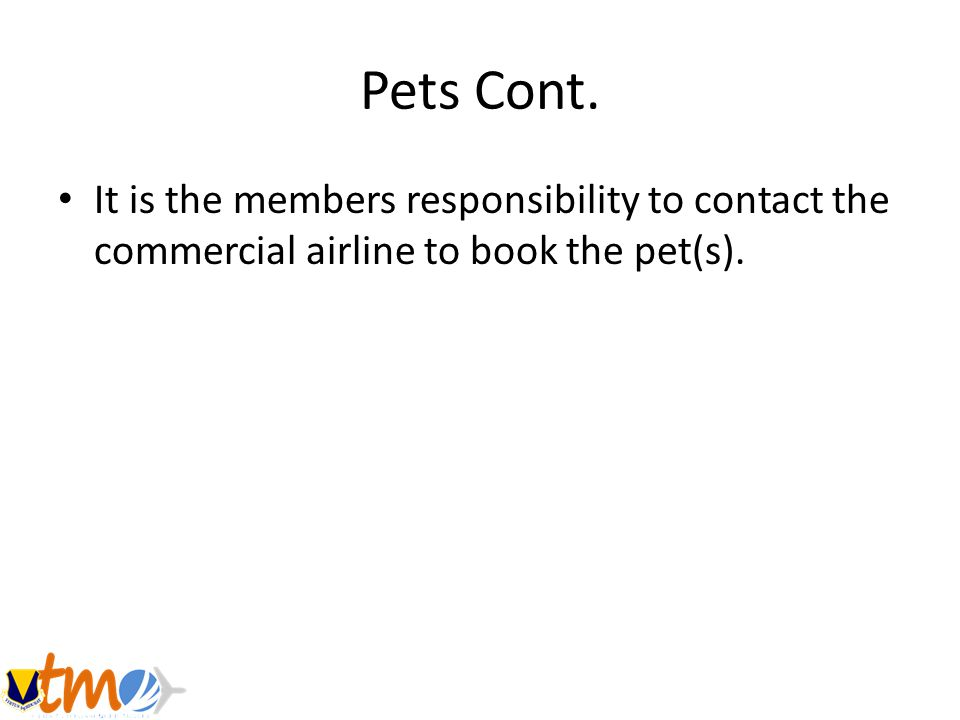 Pets Cont. It is the members responsibility to contact the commercial airline to book the pet(s).