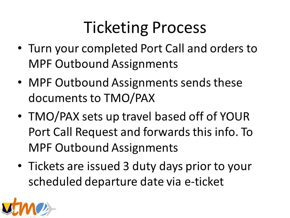 Ticketing Process Turn your completed Port Call and orders to MPF Outbound Assignments. MPF Outbound Assignments sends these documents to TMO/PAX.