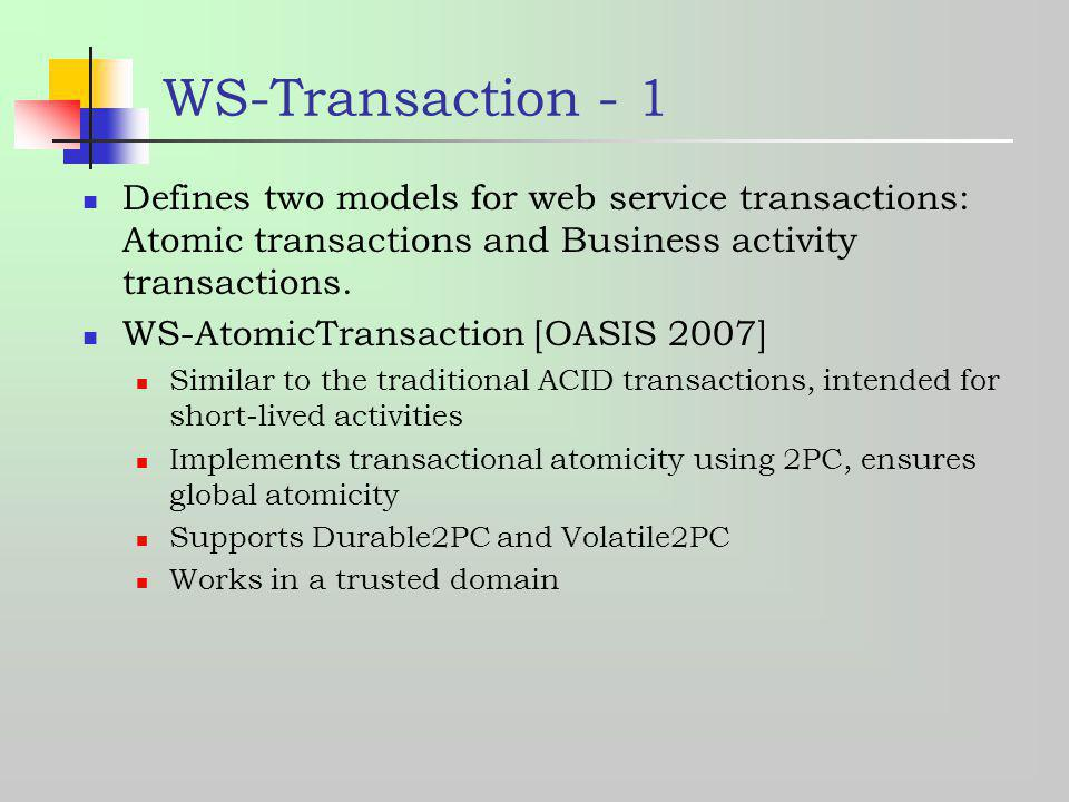 WS-Transaction - 1 Defines two models for web service transactions: Atomic transactions and Business activity transactions.