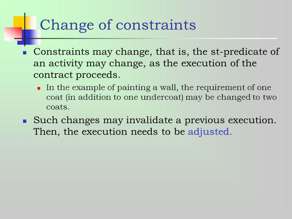 Change of constraints Constraints may change, that is, the st-predicate of an activity may change, as the execution of the contract proceeds.