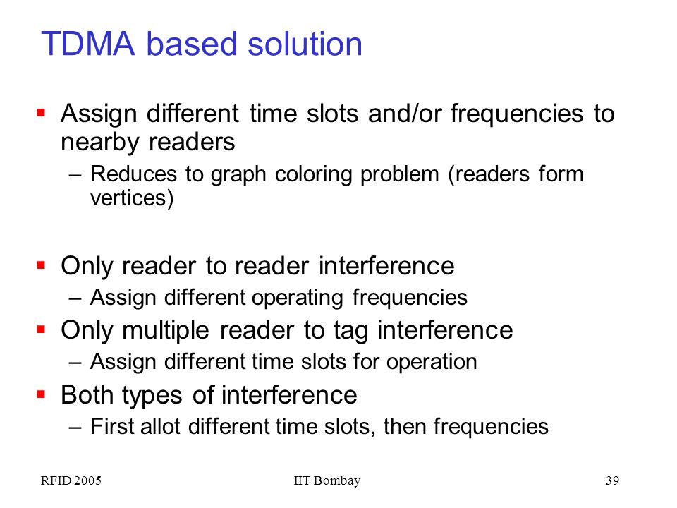 TDMA based solution Assign different time slots and/or frequencies to nearby readers. Reduces to graph coloring problem (readers form vertices)