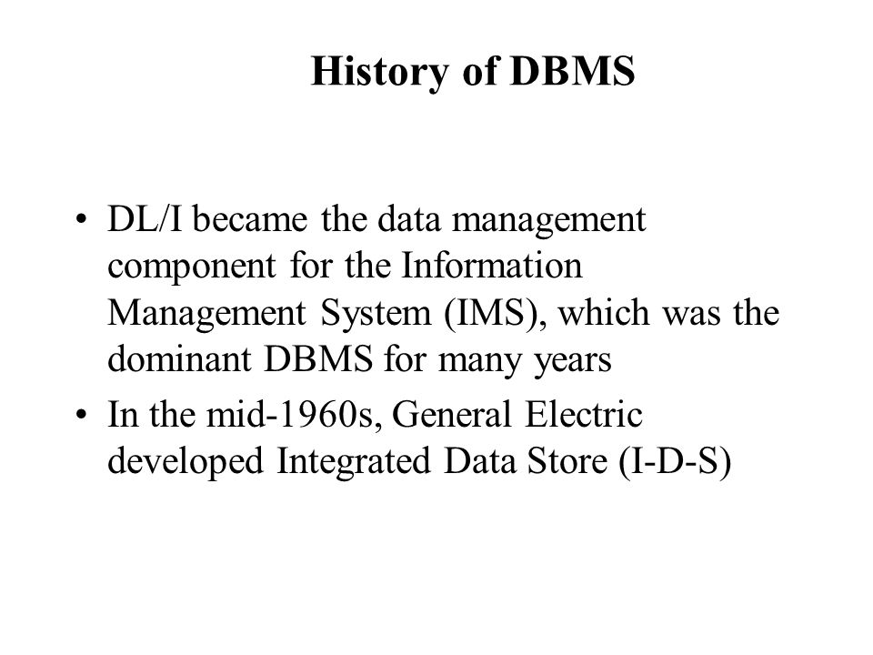 History of DBMS DL/I became the data management component for the Information Management System (IMS), which was the dominant DBMS for many years.