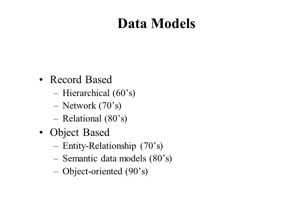 Data Models Record Based Object Based Hierarchical (60's)