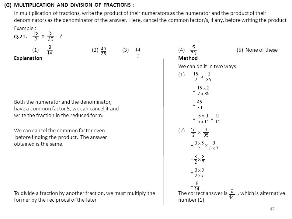 (G) MULTIPLICATION AND DIVISION OF FRACTIONS : In multiplication of fractions, write the product of their numerators as the numerator and the product of their denominators as the denominator of the answer.