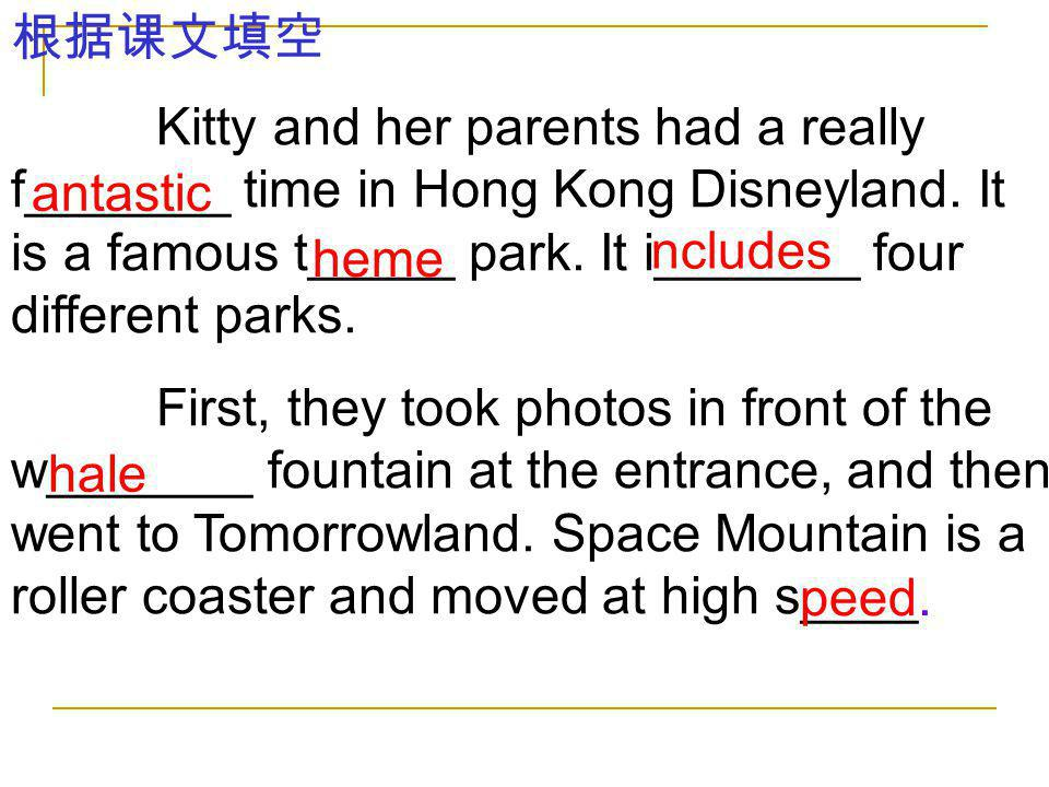 根据课文填空 Kitty and her parents had a really f_______ time in Hong Kong Disneyland. It is a famous t_____ park. It i_______ four different parks.