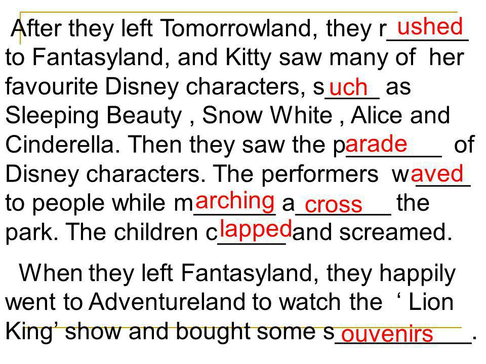 After they left Tomorrowland, they r______ to Fantasyland, and Kitty saw many of her favourite Disney characters, s____ as Sleeping Beauty , Snow White , Alice and Cinderella. Then they saw the p_______ of Disney characters. The performers w ____ to people while m______ a_______ the park. The children c_____ and screamed.