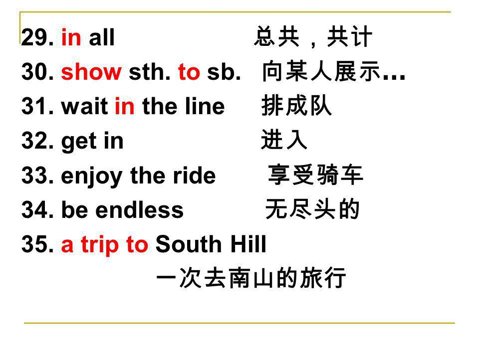 29. in all 总共,共计 30. show sth. to sb. 向某人展示… 31. wait in the line 排成队. 32. get in 进入. 33. enjoy the ride 享受骑车.