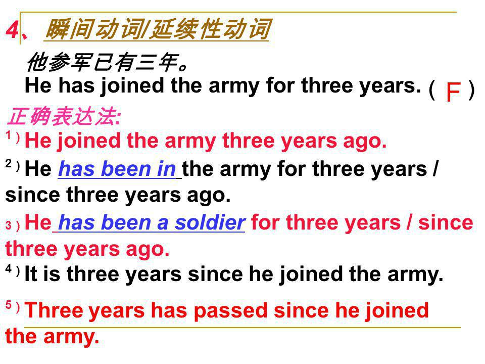 F 4、瞬间动词/延续性动词 他参军已有三年。 He has joined the army for three years.( )
