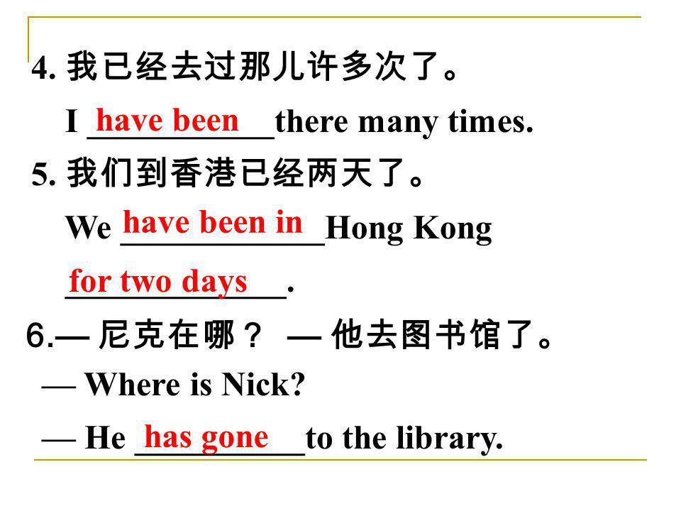 4. 我已经去过那儿许多次了。 I ___________there many times. 5. 我们到香港已经两天了。 We ____________Hong Kong _____________.