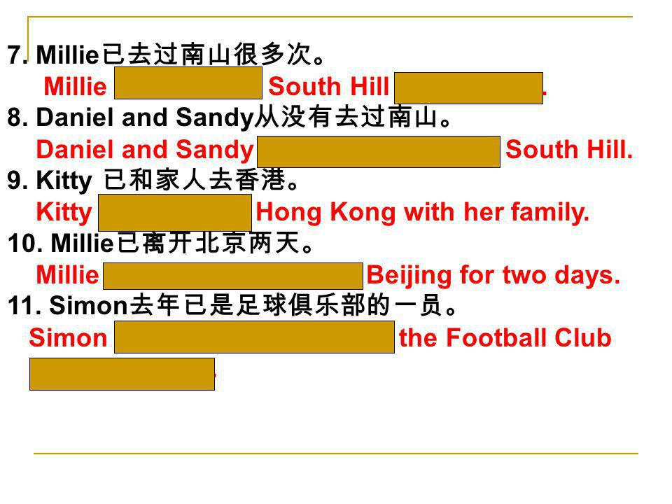 7. Millie已去过南山很多次。 Millie has been to South Hill many times. 8. Daniel and Sandy从没有去过南山。 Daniel and Sandy have never been to South Hill.