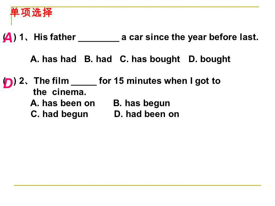 A D 单项选择 ( ) 1、His father ________ a car since the year before last.