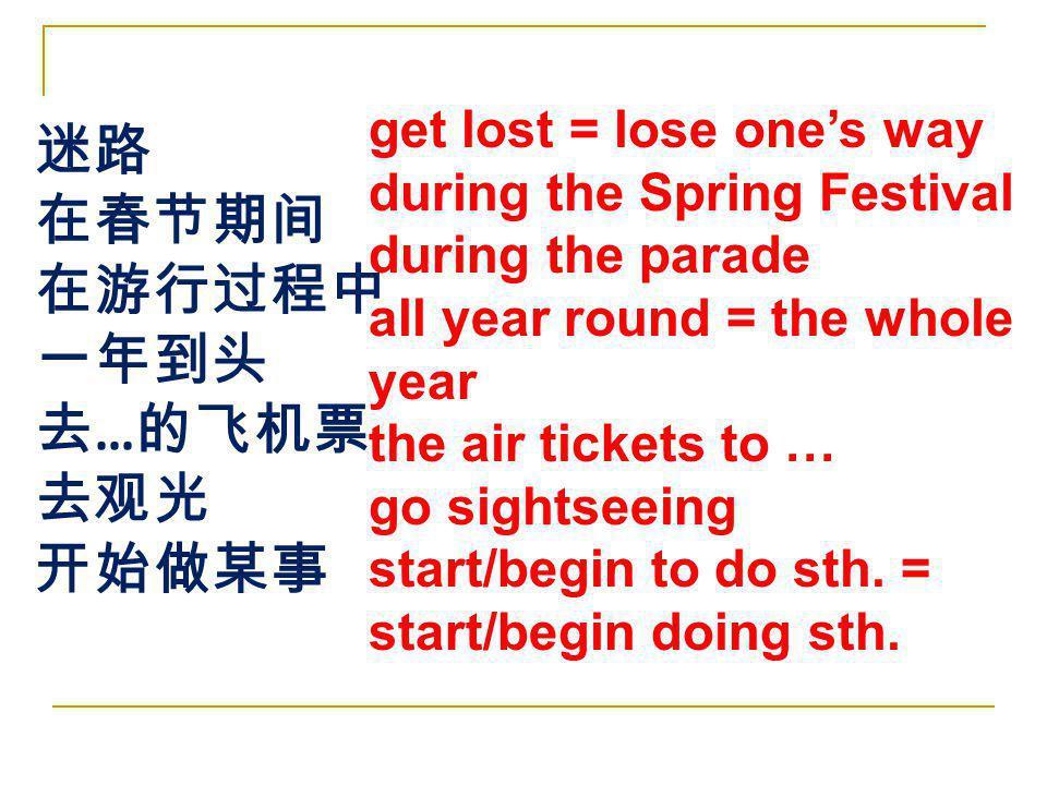 迷路 在春节期间 在游行过程中 一年到头 去…的飞机票 去观光 开始做某事 get lost = lose one's way