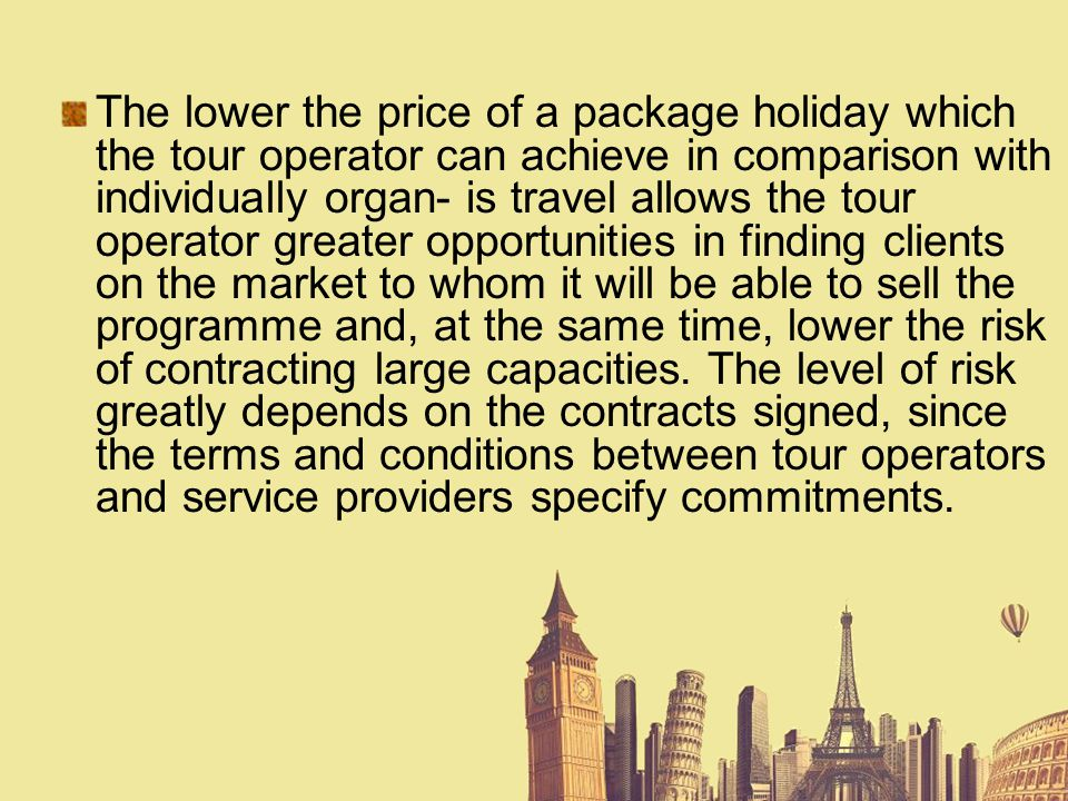 The lower the price of a package holiday which the tour operator can achieve in comparison with individually organ- is travel allows the tour operator greater opportunities in finding clients on the market to whom it will be able to sell the programme and, at the same time, lower the risk of contracting large capacities.