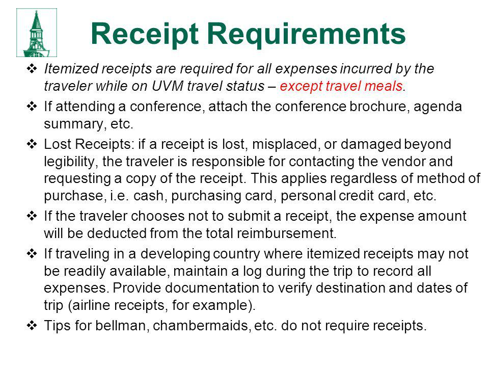 Receipt Requirements Itemized receipts are required for all expenses incurred by the traveler while on UVM travel status – except travel meals.