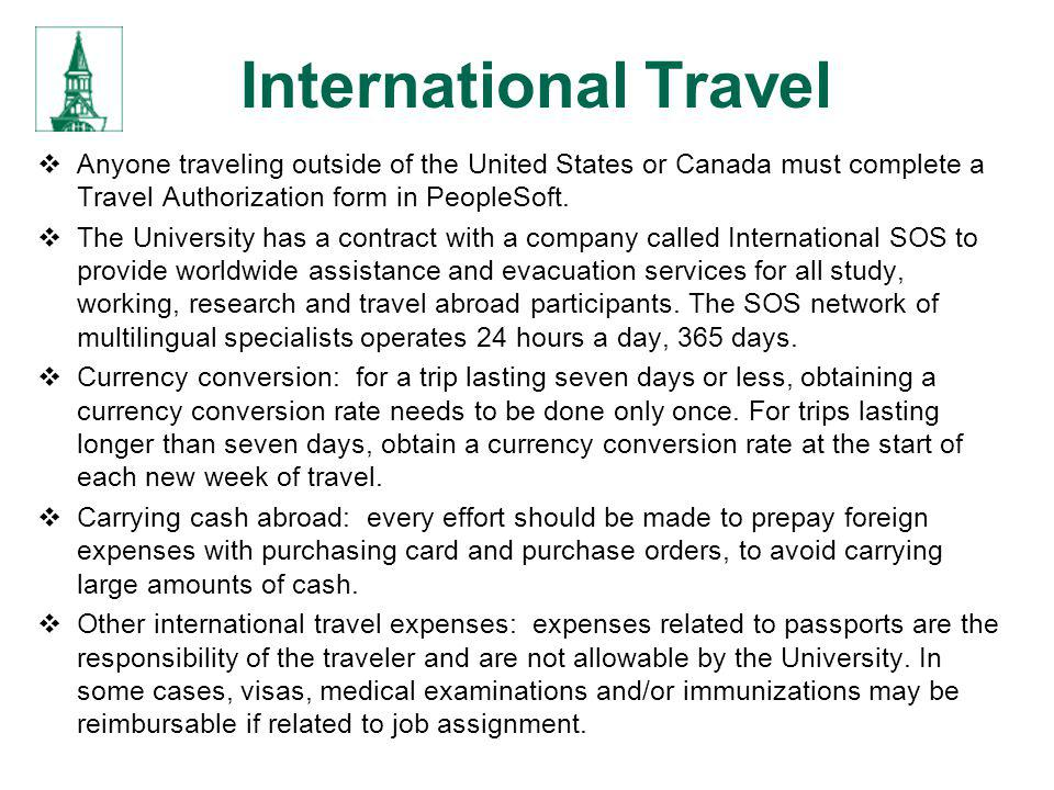 International Travel Anyone traveling outside of the United States or Canada must complete a Travel Authorization form in PeopleSoft.