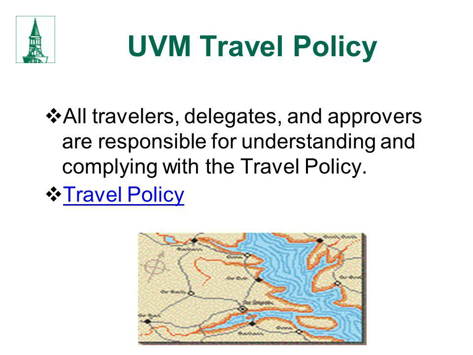 UVM Travel Policy All travelers, delegates, and approvers are responsible for understanding and complying with the Travel Policy.
