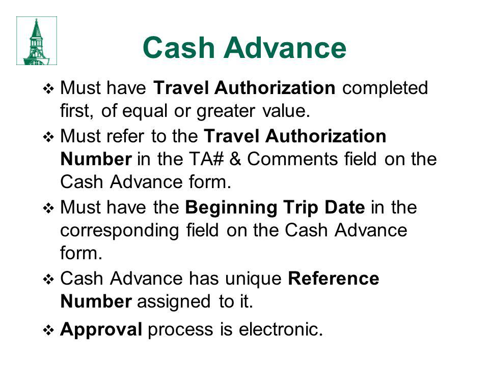 Cash Advance Must have Travel Authorization completed first, of equal or greater value.