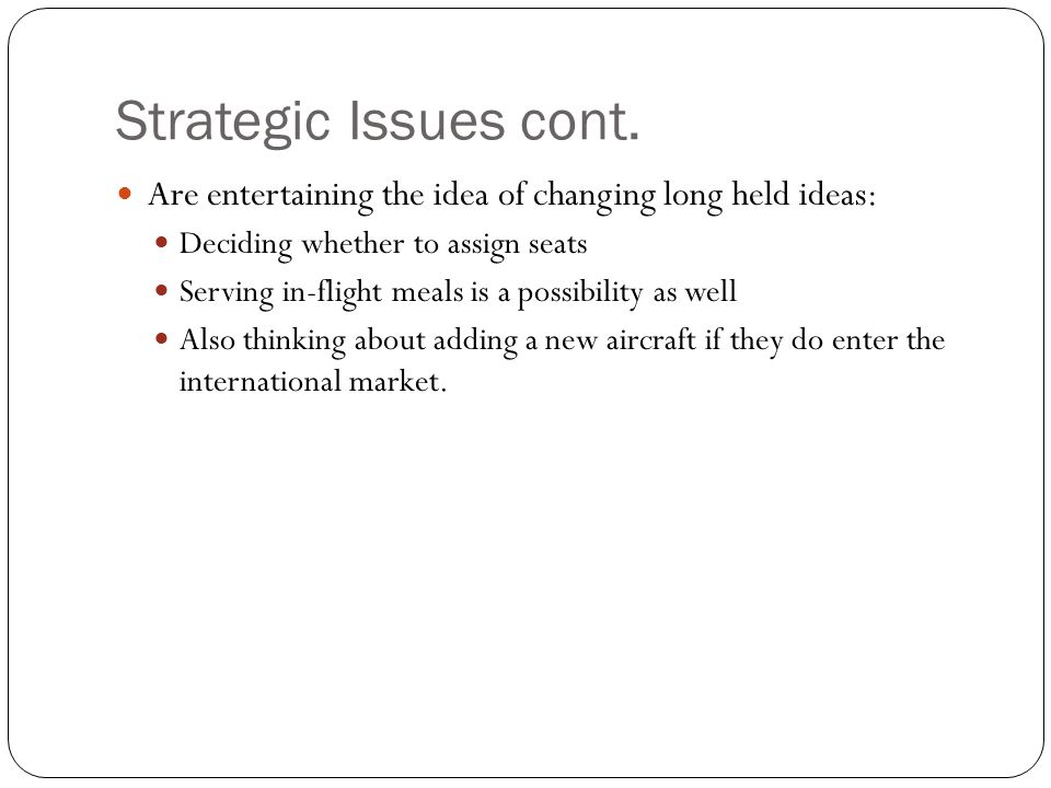 Strategic Issues cont. Are entertaining the idea of changing long held ideas: Deciding whether to assign seats.