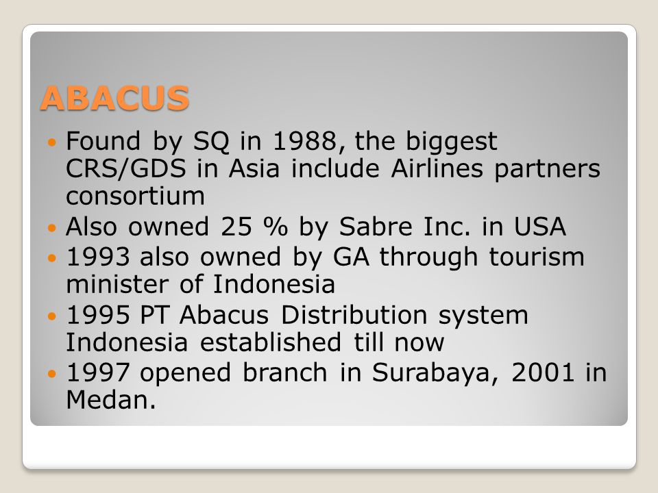 ABACUS Found by SQ in 1988, the biggest CRS/GDS in Asia include Airlines partners consortium. Also owned 25 % by Sabre Inc. in USA.