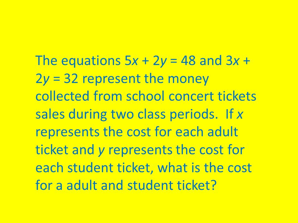 The equations 5x + 2y = 48 and 3x + 2y = 32 represent the money collected from school concert tickets sales during two class periods. If x represents the cost for each adult ticket and y represents the cost for each student ticket, what is the cost for a adult and student ticket