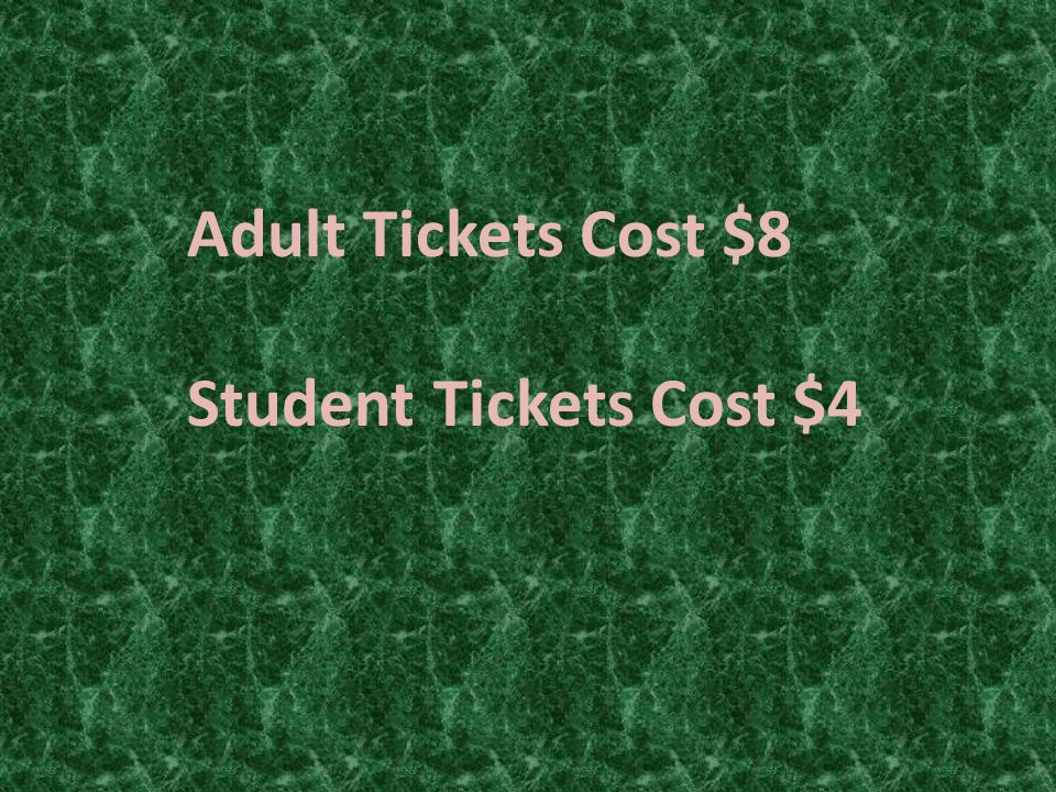 Adult Tickets Cost $8 Student Tickets Cost $4