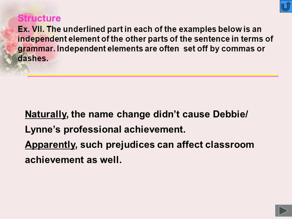 Structure Ex. VII. The underlined part in each of the examples below is an independent element of the other parts of the sentence in terms of grammar. Independent elements are often set off by commas or dashes.