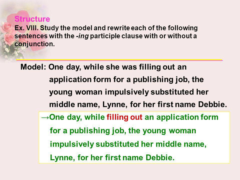 Structure Ex. VIII. Study the model and rewrite each of the following sentences with the -ing participle clause with or without a conjunction.