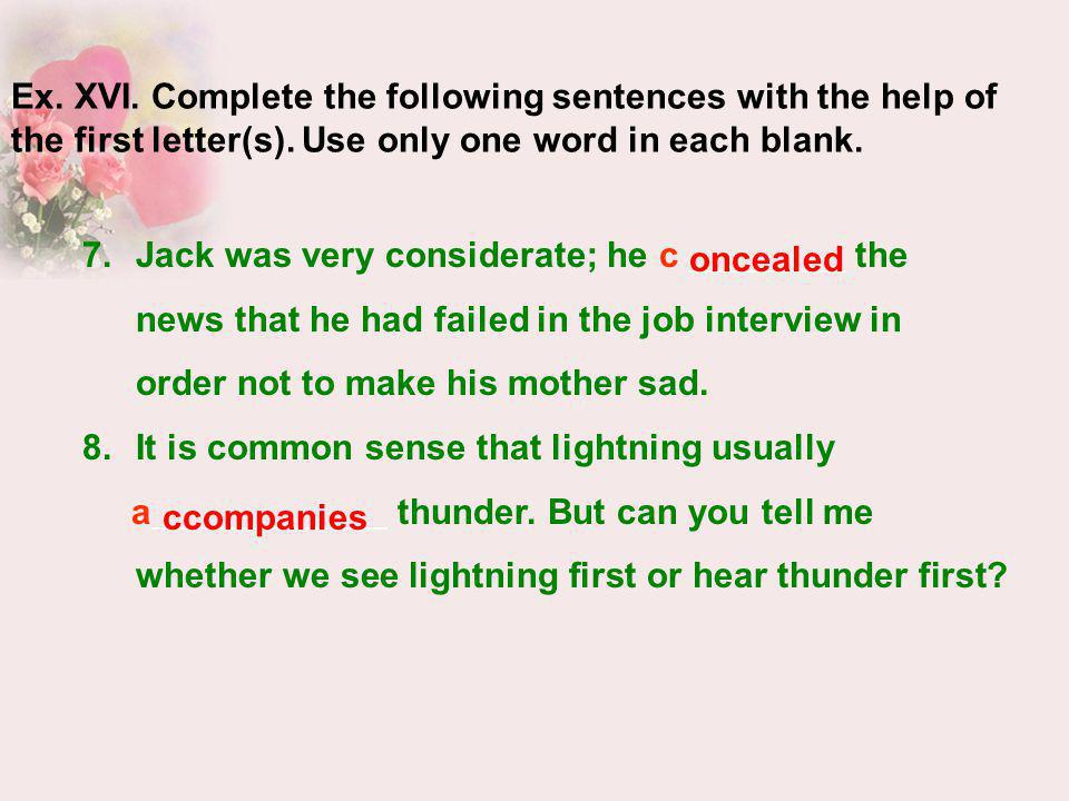 Ex. XVI. Complete the following sentences with the help of the first letter(s). Use only one word in each blank.