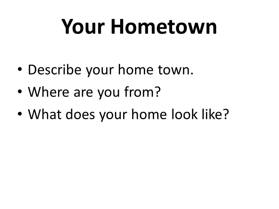 Your Hometown Describe your home town. Where are you from