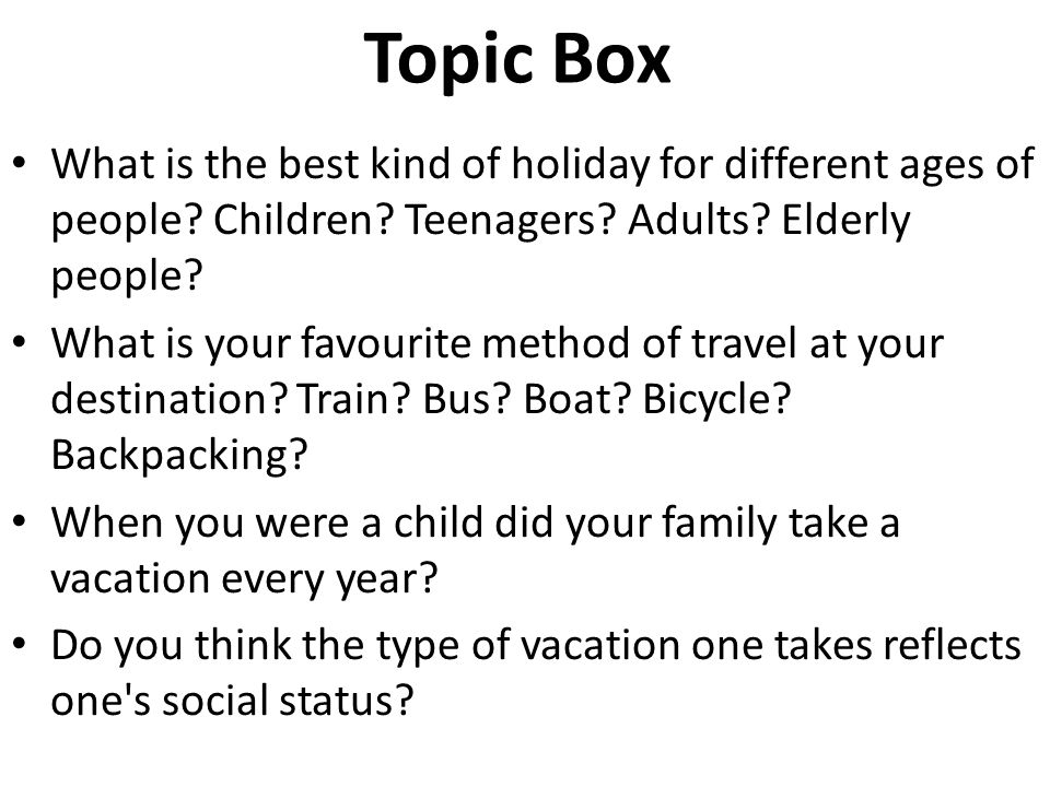 Topic Box What is the best kind of holiday for different ages of people Children Teenagers Adults Elderly people