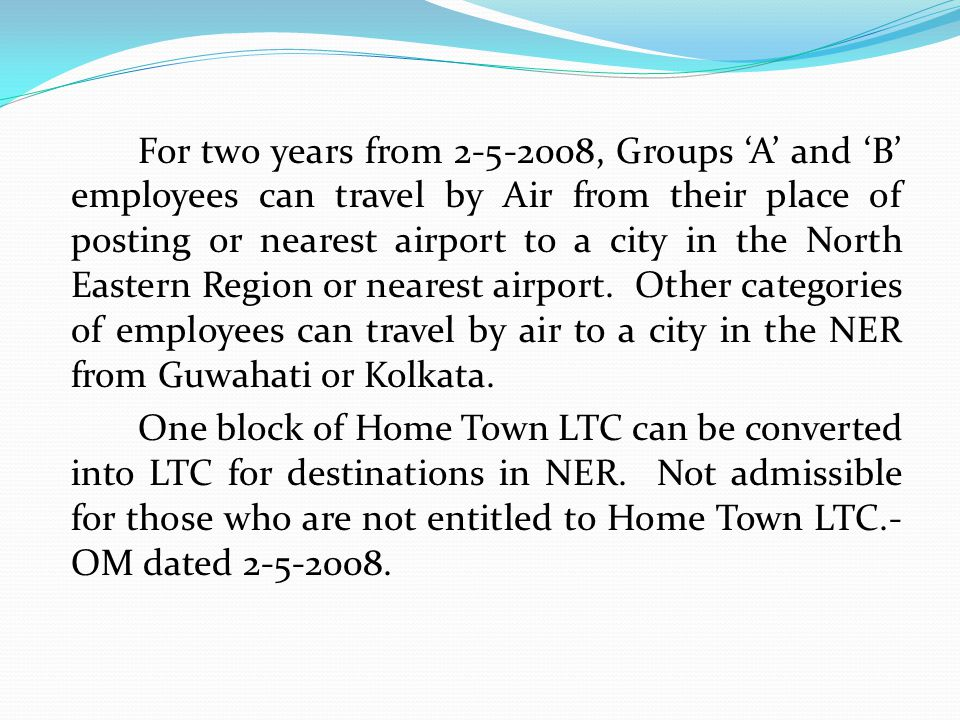 For two years from 2-5-2008, Groups 'A' and 'B' employees can travel by Air from their place of posting or nearest airport to a city in the North Eastern Region or nearest airport. Other categories of employees can travel by air to a city in the NER from Guwahati or Kolkata.