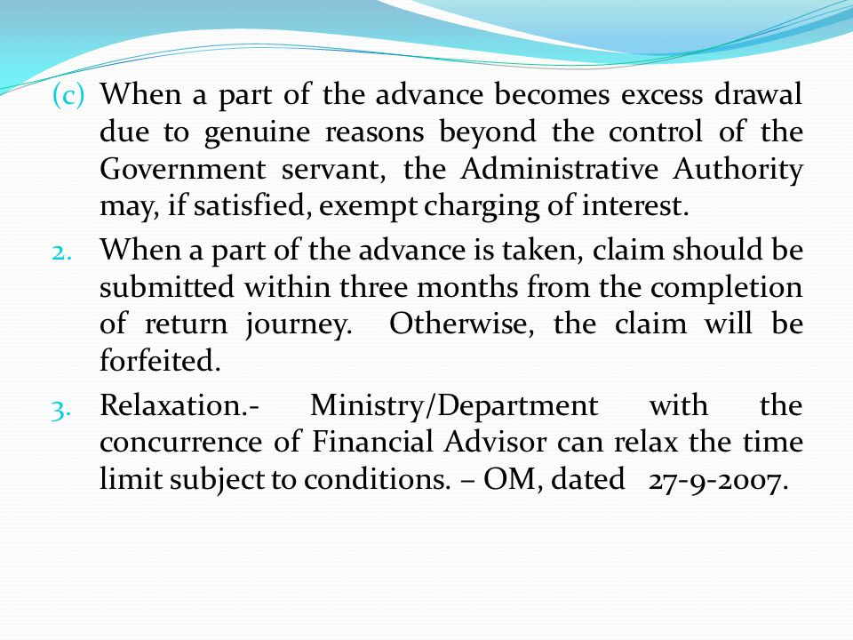 When a part of the advance becomes excess drawal due to genuine reasons beyond the control of the Government servant, the Administrative Authority may, if satisfied, exempt charging of interest.