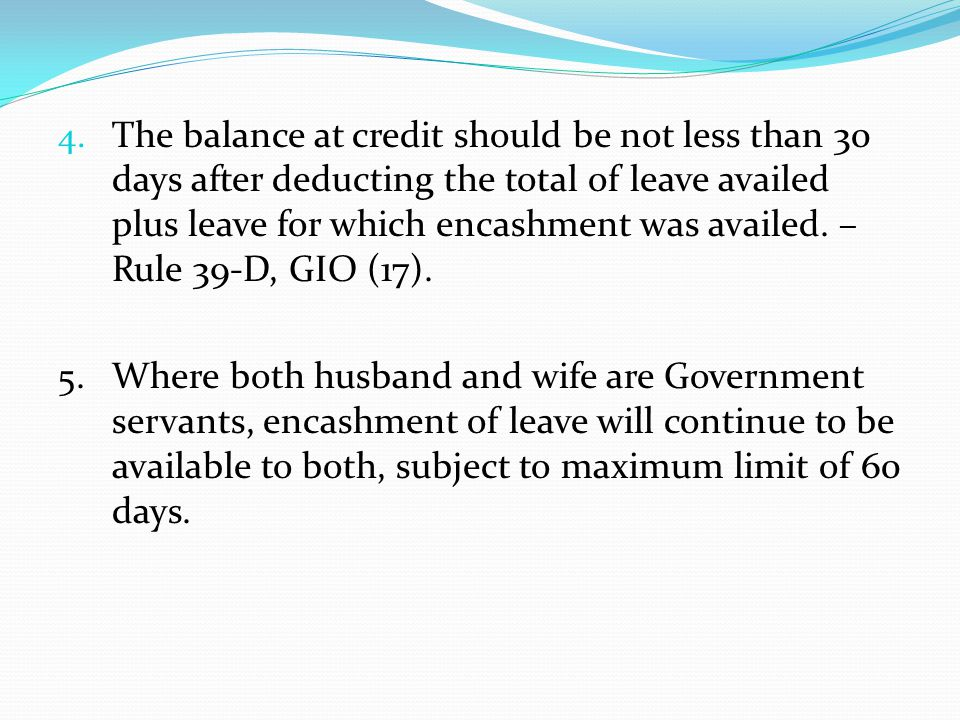 The balance at credit should be not less than 30 days after deducting the total of leave availed plus leave for which encashment was availed. – Rule 39-D, GIO (17).