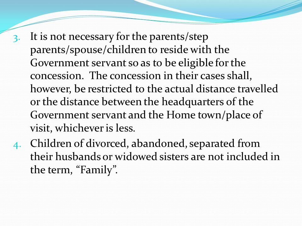 It is not necessary for the parents/step parents/spouse/children to reside with the Government servant so as to be eligible for the concession. The concession in their cases shall, however, be restricted to the actual distance travelled or the distance between the headquarters of the Government servant and the Home town/place of visit, whichever is less.