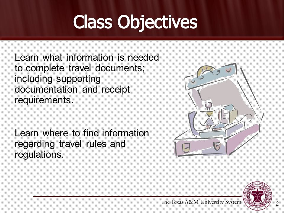 Class Objectives Learn what information is needed to complete travel documents; including supporting documentation and receipt requirements.