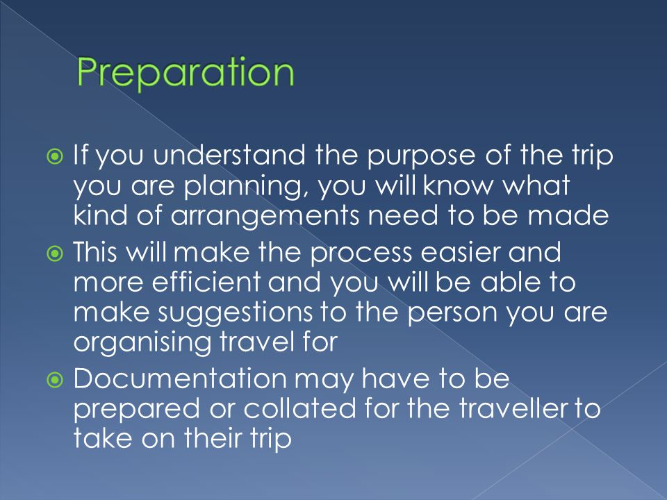 Preparation If you understand the purpose of the trip you are planning, you will know what kind of arrangements need to be made.