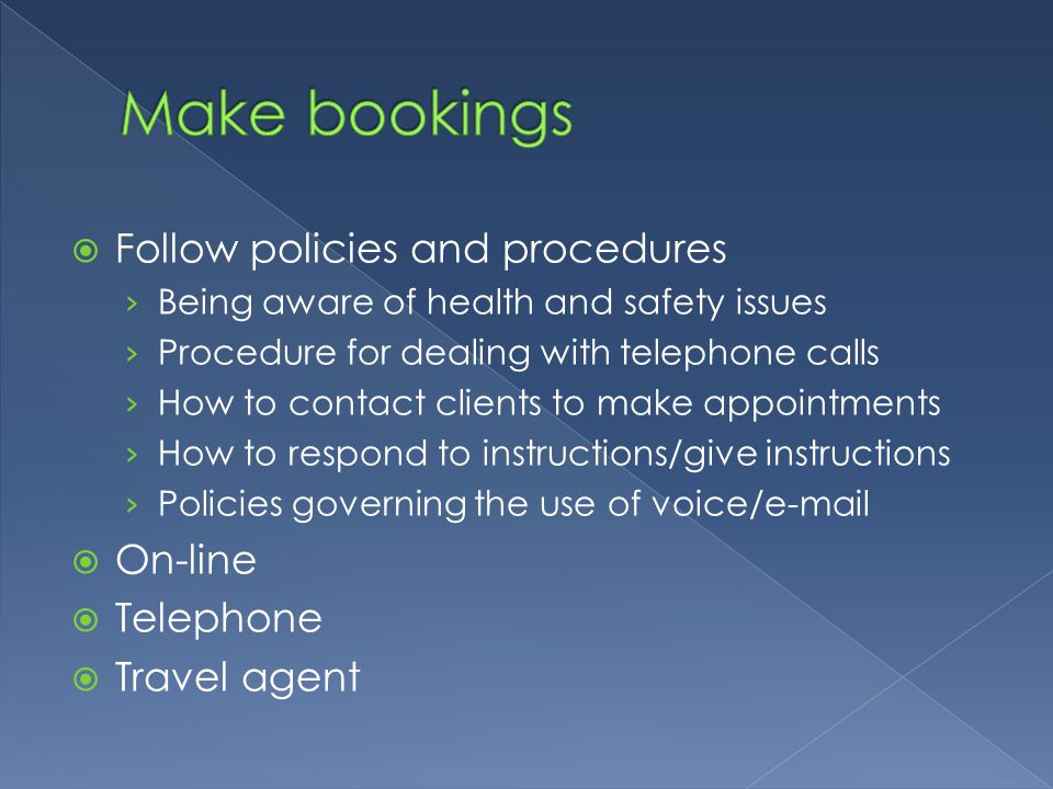 Make bookings Follow policies and procedures On-line Telephone